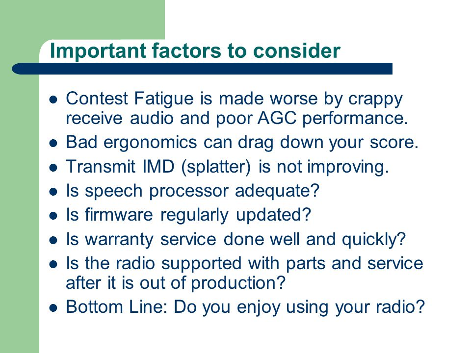 Important factors to consider Contest Fatigue is made worse by crappy receive audio and poor AGC performance. Bad ergonomics can drag down your score.