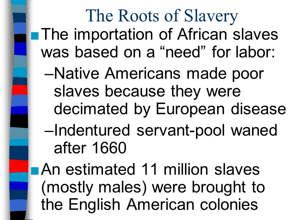 The Roots of Slavery The importation of African slaves was based on a need for labor: –Native Americans made poor slaves because they were decimated b