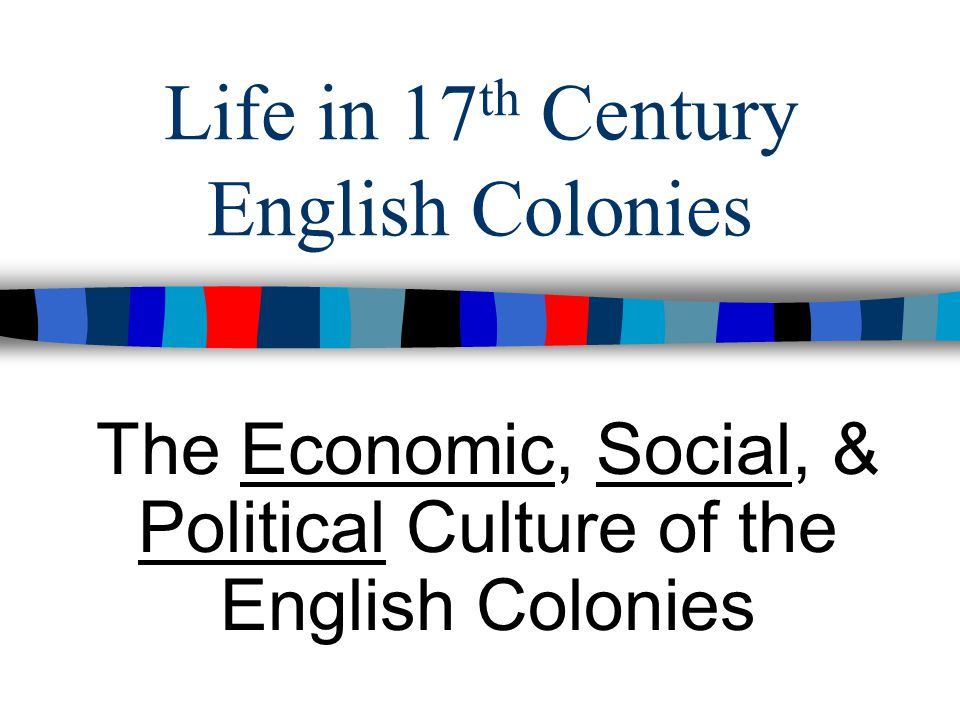 Life in 17 th Century English Colonies The Economic, Social, & Political Culture of the English Colonies