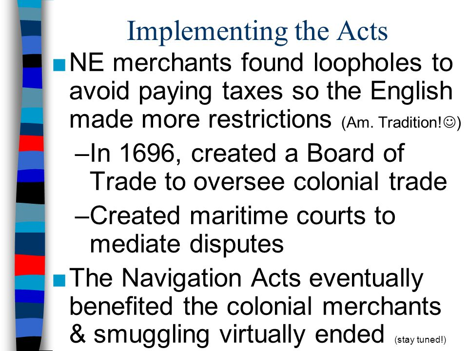 Implementing the Acts NE merchants found loopholes to avoid paying taxes so the English made more restrictions (Am. Tradition! ) –In 1696, created a B