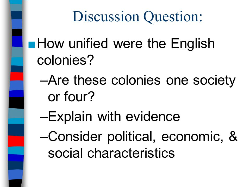 Discussion Question: How unified were the English colonies? –Are these colonies one society or four? –Explain with evidence –Consider political, econo