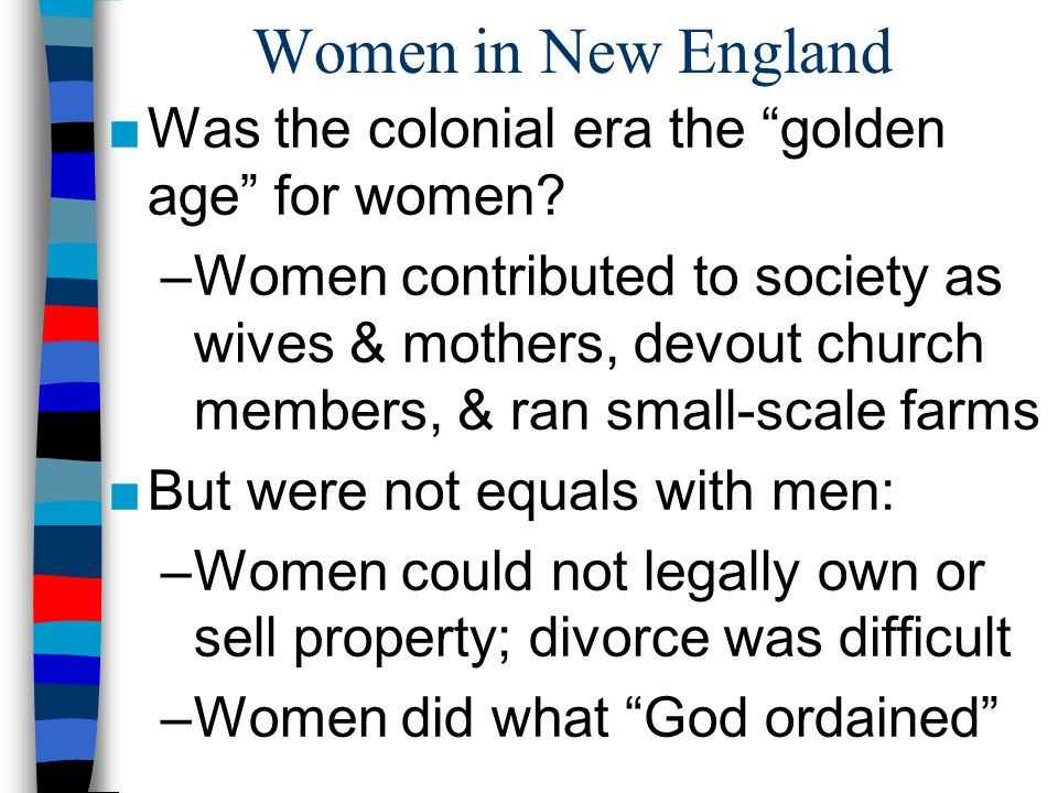 Women in New England Was the colonial era the golden age for women? –Women contributed to society as wives & mothers, devout church members, & ran sma