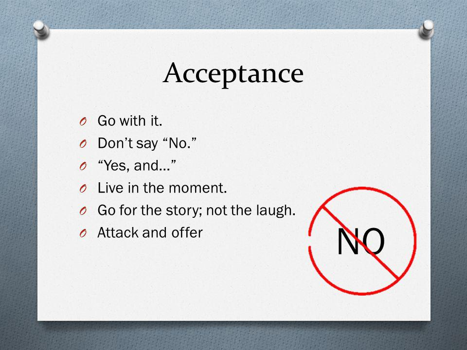 Acceptance O Go with it. O Dont say No. O Yes, and… O Live in the moment. O Go for the story; not the laugh. O Attack and offer NO