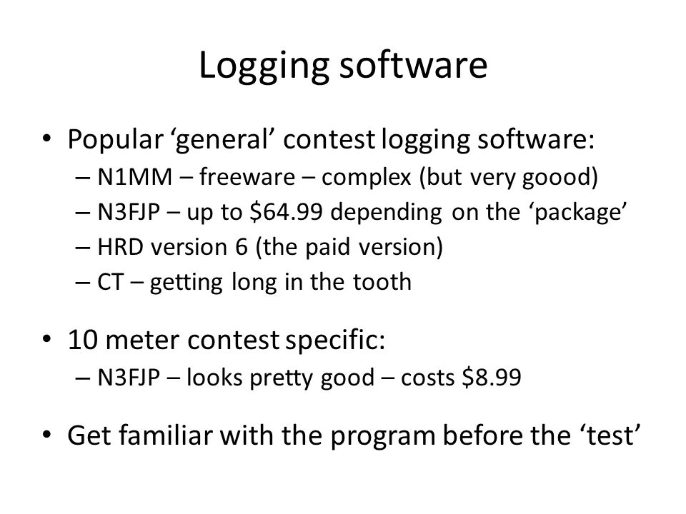 Logging software Popular general contest logging software: – N1MM – freeware – complex (but very goood) – N3FJP – up to $64.99 depending on the package – HRD version 6 (the paid version) – CT – getting long in the tooth 10 meter contest specific: – N3FJP – looks pretty good – costs $8.99 Get familiar with the program before the test