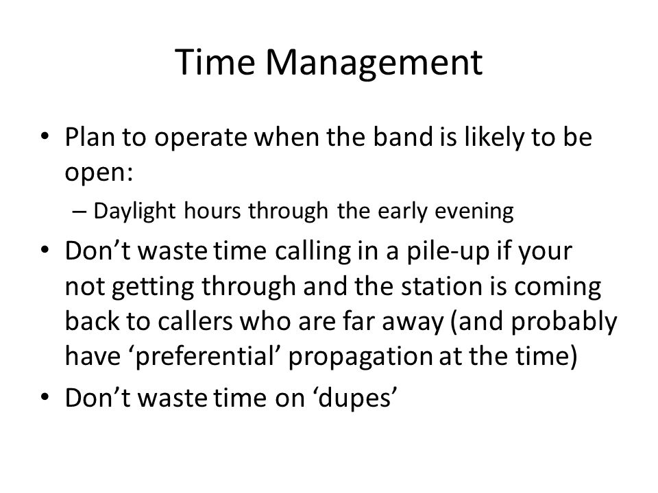 Time Management Plan to operate when the band is likely to be open: – Daylight hours through the early evening Dont waste time calling in a pile-up if your not getting through and the station is coming back to callers who are far away (and probably have preferential propagation at the time) Dont waste time on dupes