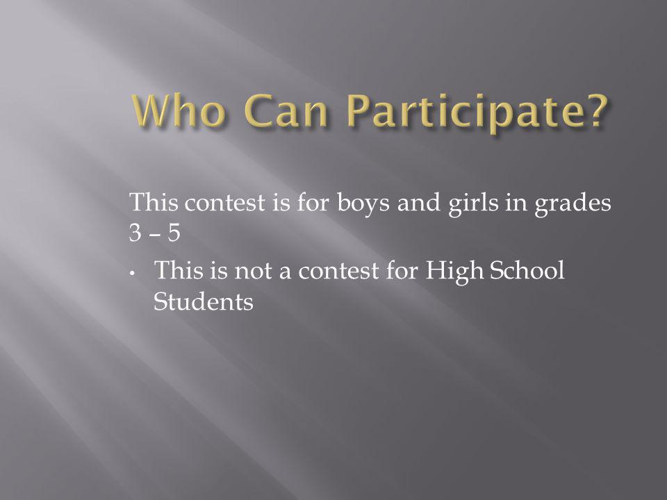 This contest is for boys and girls in grades 3 – 5 This is not a contest for High School Students