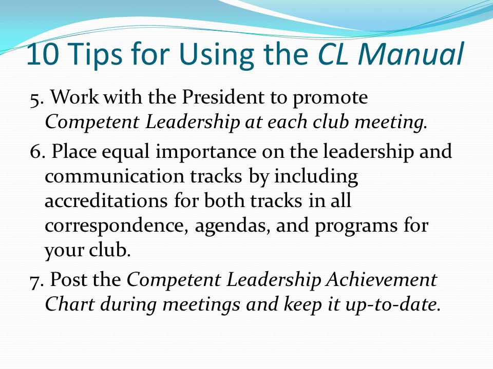 10 Tips for Using the CL Manual 5. Work with the President to promote Competent Leadership at each club meeting. 6. Place equal importance on the lead