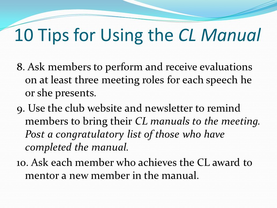 10 Tips for Using the CL Manual 8. Ask members to perform and receive evaluations on at least three meeting roles for each speech he or she presents.