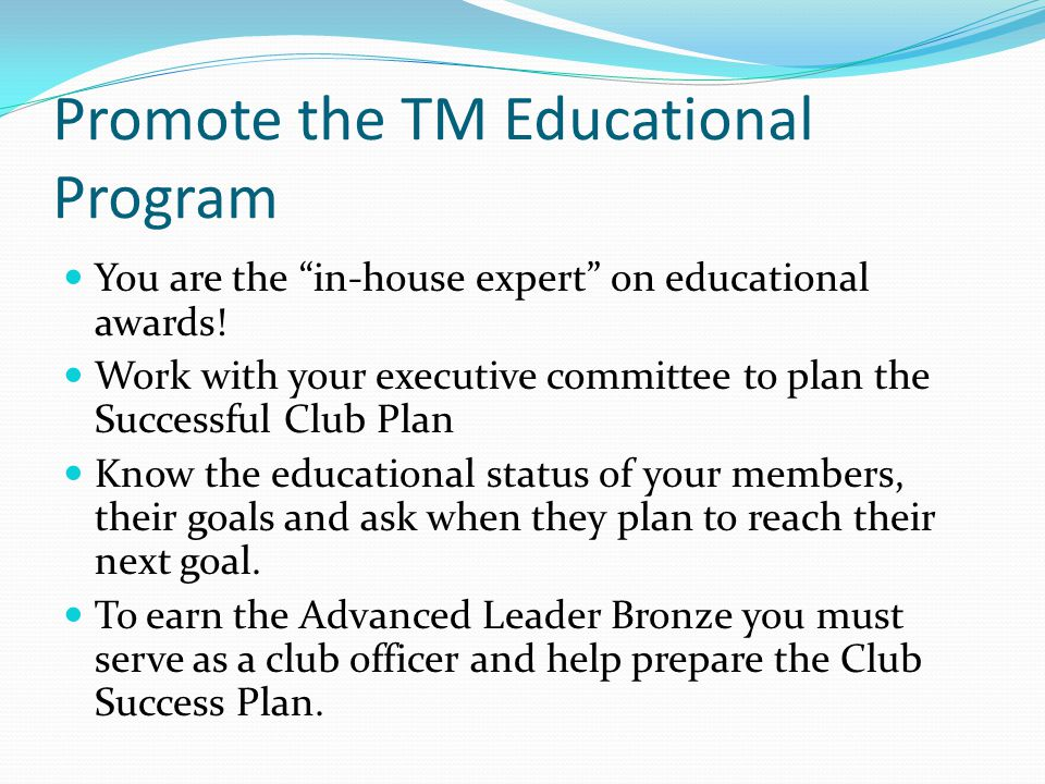 Promote the TM Educational Program You are the in-house expert on educational awards! Work with your executive committee to plan the Successful Club P