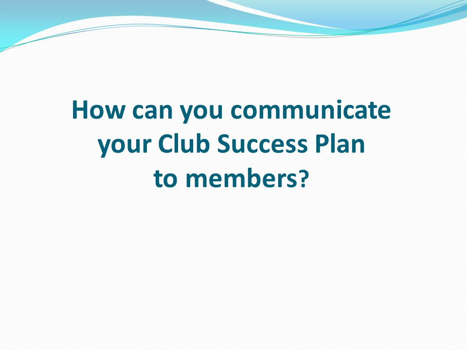 How can you communicate your Club Success Plan to members ?