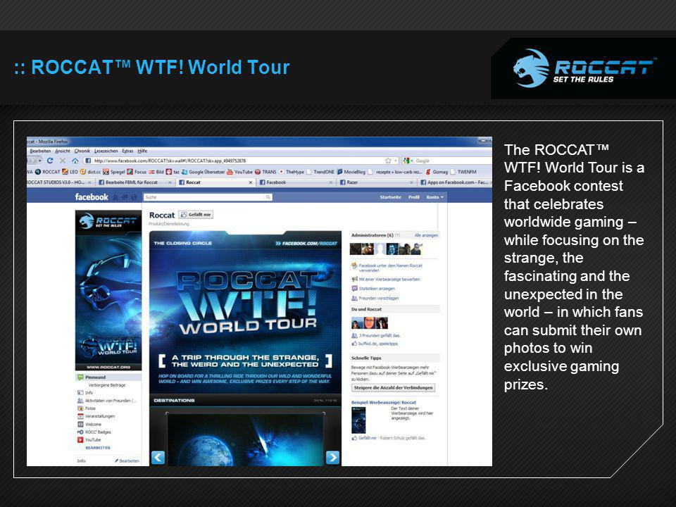 :: ROCCAT WTF! World Tour The ROCCAT WTF! World Tour is a Facebook contest that celebrates worldwide gaming – while focusing on the strange, the fasci