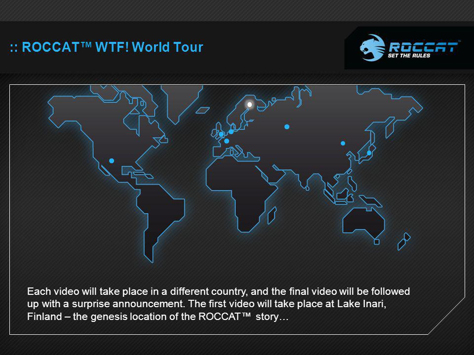 :: ROCCAT WTF! World Tour Each video will take place in a different country, and the final video will be followed up with a surprise announcement. The
