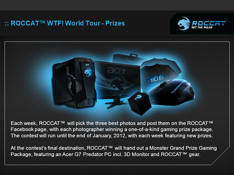 :: ROCCAT WTF! World Tour - Prizes Each week, ROCCAT will pick the three best photos and post them on the ROCCAT Facebook page, with each photographer
