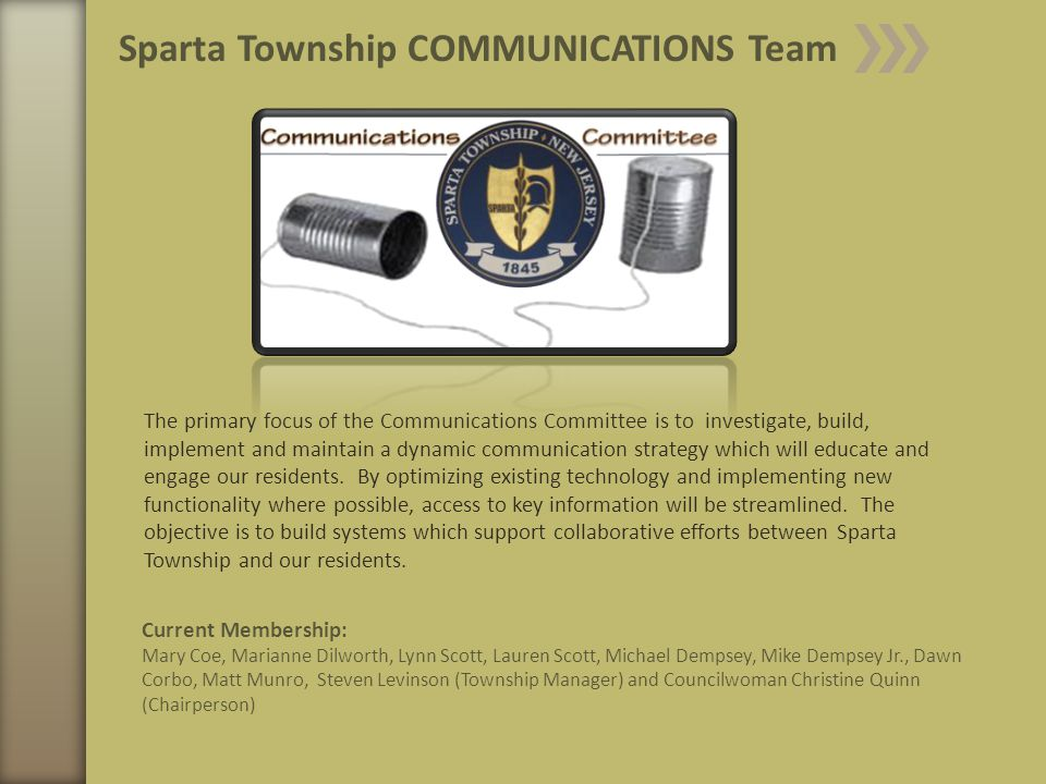 Current Membership: Mary Coe, Marianne Dilworth, Lynn Scott, Lauren Scott, Michael Dempsey, Mike Dempsey Jr., Dawn Corbo, Matt Munro, Steven Levinson (Township Manager) and Councilwoman Christine Quinn (Chairperson) Sparta Township COMMUNICATIONS Team The primary focus of the Communications Committee is to investigate, build, implement and maintain a dynamic communication strategy which will educate and engage our residents.