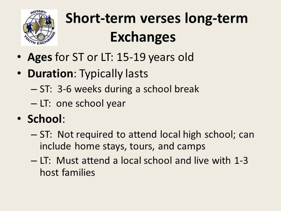 Short-term verses long-term Exchanges Ages for ST or LT: 15-19 years old Duration: Typically lasts – ST: 3-6 weeks during a school break – LT: one school year School: – ST: Not required to attend local high school; can include home stays, tours, and camps – LT: Must attend a local school and live with 1-3 host families