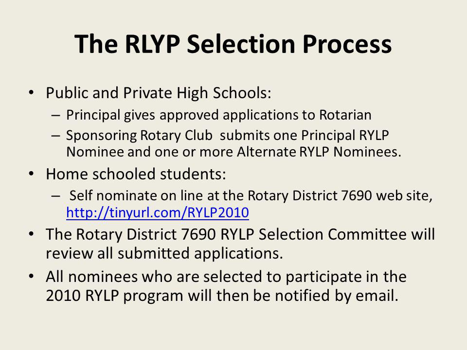 The RLYP Selection Process Public and Private High Schools: – Principal gives approved applications to Rotarian – Sponsoring Rotary Club submits one Principal RYLP Nominee and one or more Alternate RYLP Nominees.