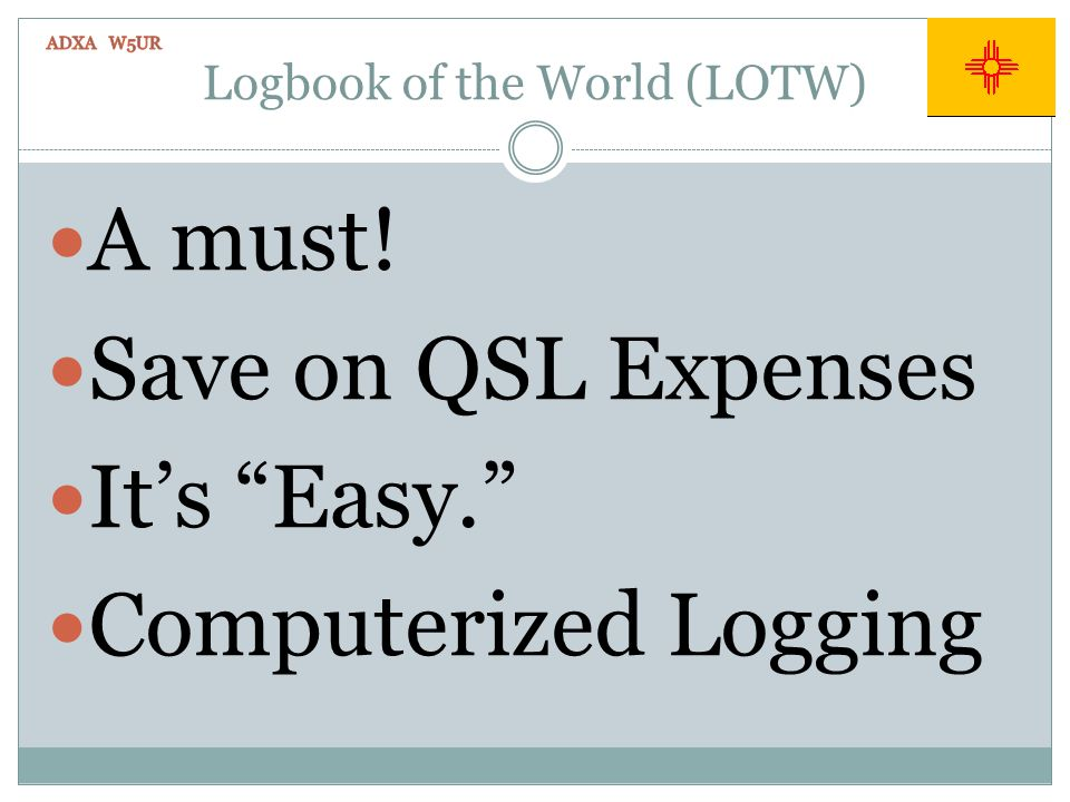 Logbook of the World (LOTW) A must! Save on QSL Expenses Its Easy. Computerized Logging