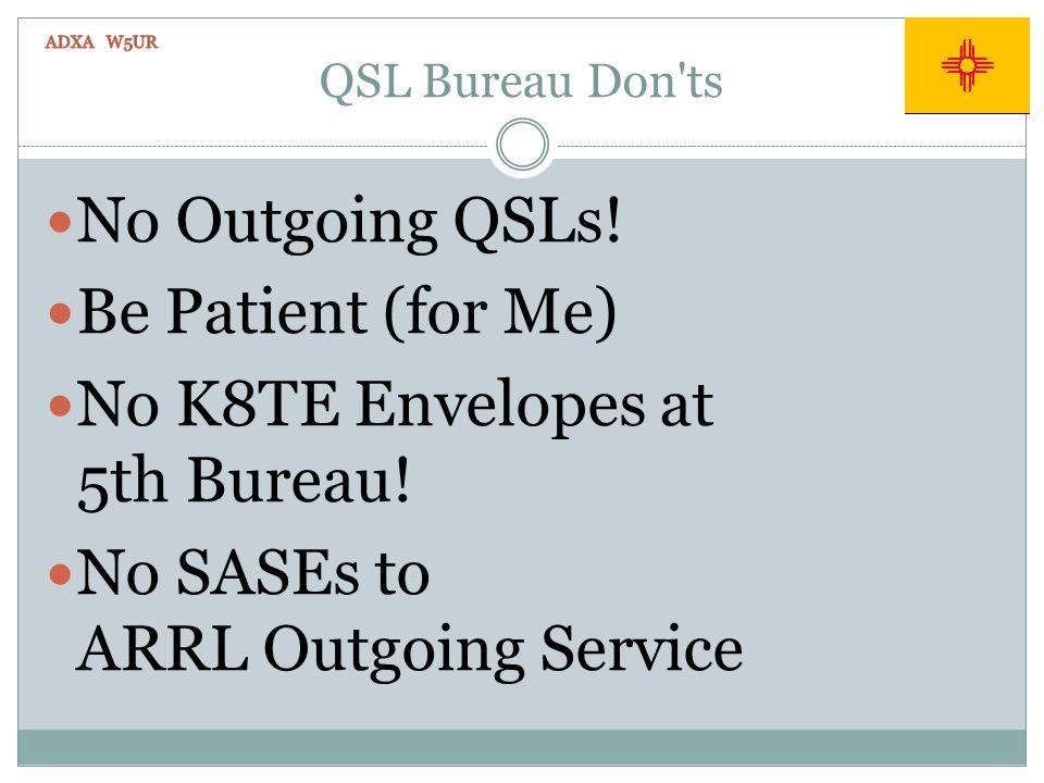 QSL Bureau Don'ts No Outgoing QSLs! Be Patient (for Me) No K8TE Envelopes at 5th Bureau! No SASEs to ARRL Outgoing Service