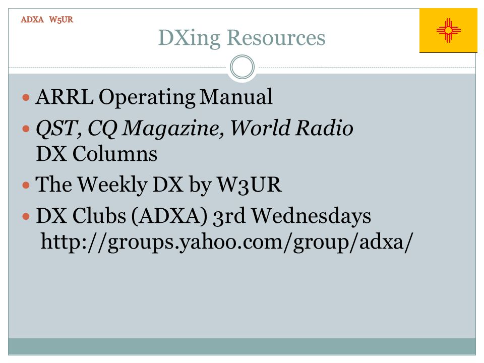 DXing Resources ARRL Operating Manual QST, CQ Magazine, World Radio DX Columns The Weekly DX by W3UR DX Clubs (ADXA) 3rd Wednesdays http://groups.yahoo.com/group/adxa/