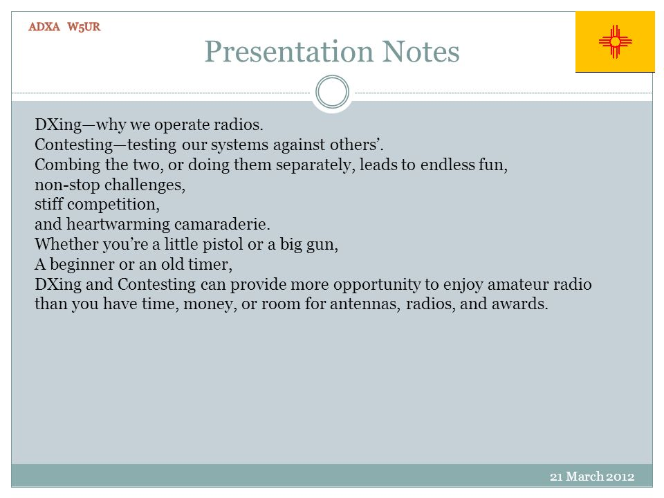 Presentation Notes 21 March 2012 DXingwhy we operate radios. Contestingtesting our systems against others. Combing the two, or doing them separately,