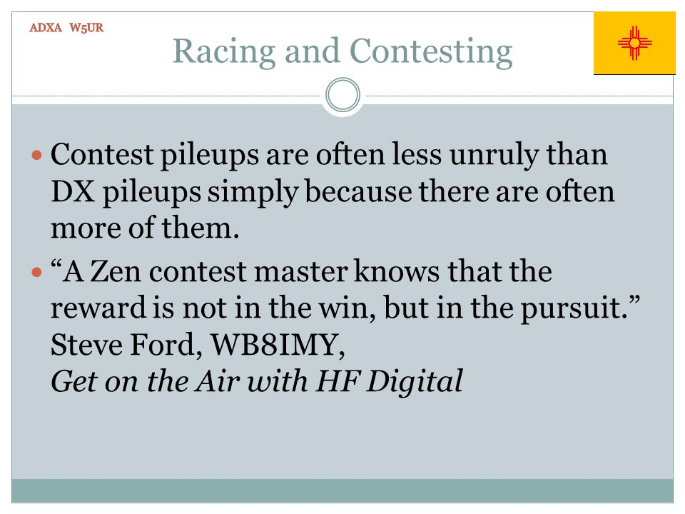 Racing and Contesting Contest pileups are often less unruly than DX pileups simply because there are often more of them. A Zen contest master knows th