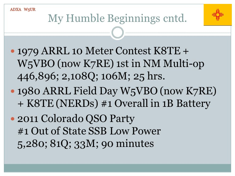 My Humble Beginnings cntd. 1979 ARRL 10 Meter Contest K8TE + W5VBO (now K7RE) 1st in NM Multi-op 446,896; 2,108Q; 106M; 25 hrs. 1980 ARRL Field Day W5