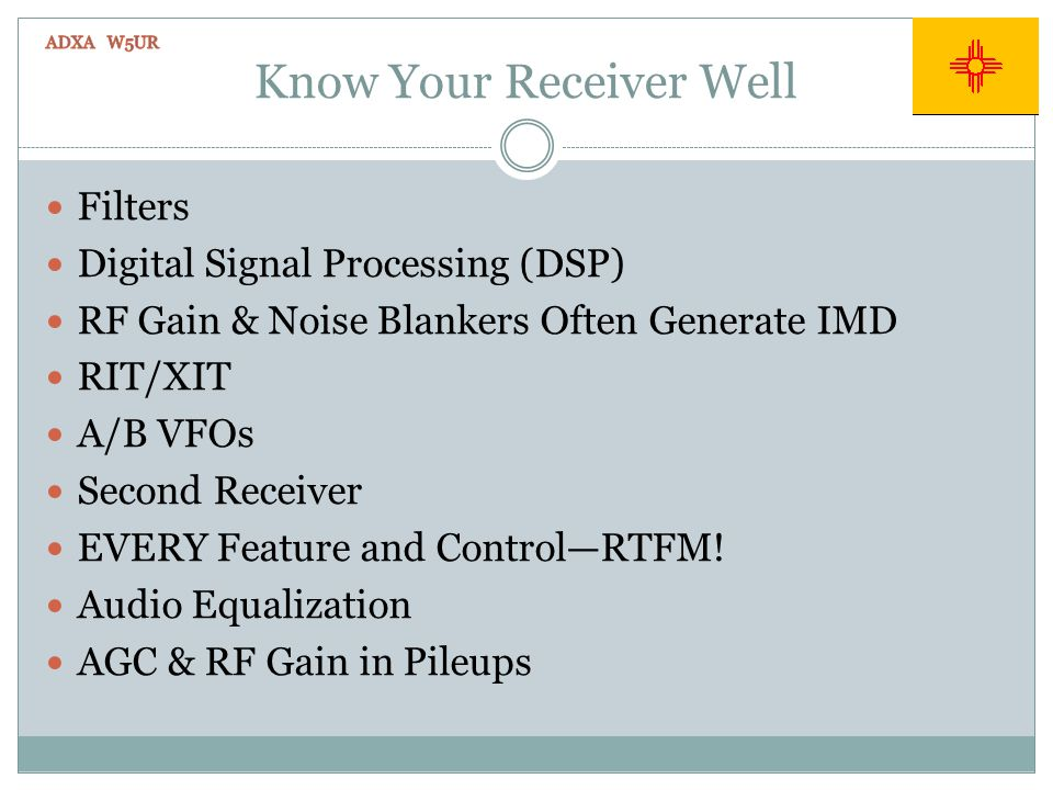 Know Your Receiver Well Filters Digital Signal Processing (DSP) RF Gain & Noise Blankers Often Generate IMD RIT/XIT A/B VFOs Second Receiver EVERY Feature and ControlRTFM.