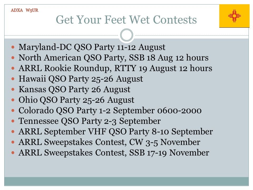 Get Your Feet Wet Contests Maryland-DC QSO Party 11-12 August North American QSO Party, SSB 18 Aug 12 hours ARRL Rookie Roundup, RTTY 19 August 12 hours Hawaii QSO Party 25-26 August Kansas QSO Party 26 August Ohio QSO Party 25-26 August Colorado QSO Party 1-2 September 0600-2000 Tennessee QSO Party 2-3 September ARRL September VHF QSO Party 8-10 September ARRL Sweepstakes Contest, CW 3-5 November ARRL Sweepstakes Contest, SSB 17-19 November