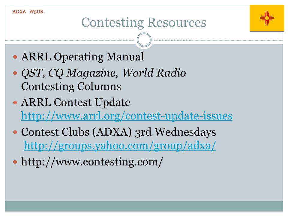 Contesting Resources ARRL Operating Manual QST, CQ Magazine, World Radio Contesting Columns ARRL Contest Update http://www.arrl.org/contest-update-issues http://www.arrl.org/contest-update-issues Contest Clubs (ADXA) 3rd Wednesdays http://groups.yahoo.com/group/adxa/http://groups.yahoo.com/group/adxa/ http://www.contesting.com/