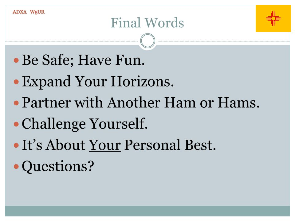 Final Words Be Safe; Have Fun. Expand Your Horizons. Partner with Another Ham or Hams. Challenge Yourself. Its About Your Personal Best. Questions?