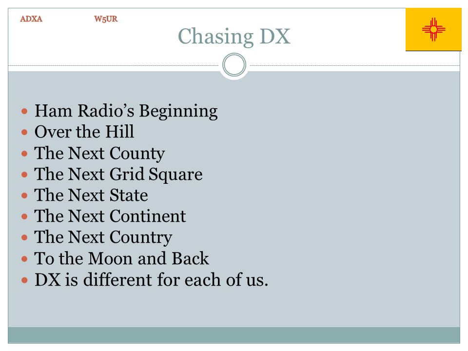 Chasing DX Ham Radios Beginning Over the Hill The Next County The Next Grid Square The Next State The Next Continent The Next Country To the Moon and Back DX is different for each of us.