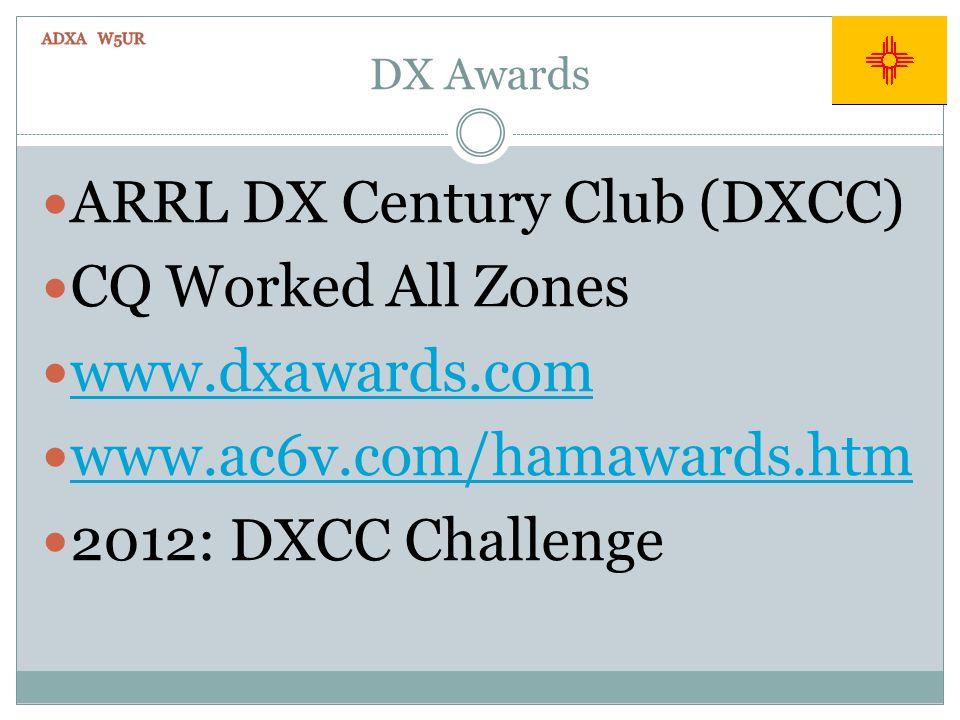 DX Awards ARRL DX Century Club (DXCC) CQ Worked All Zones www.dxawards.com www.ac6v.com/hamawards.htm 2012: DXCC Challenge
