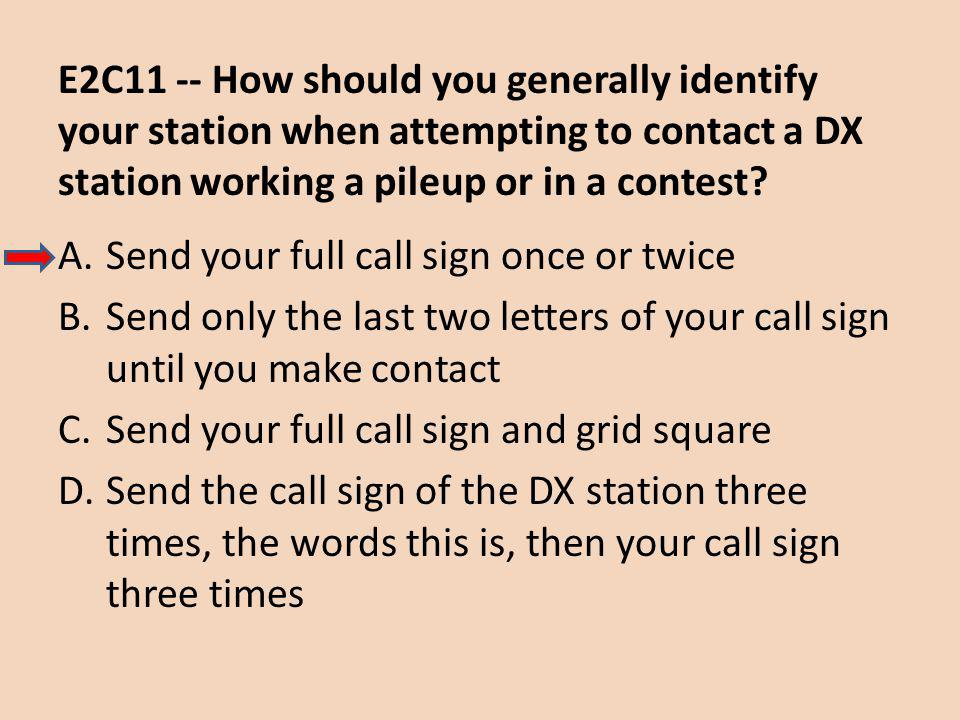 E2C11 -- How should you generally identify your station when attempting to contact a DX station working a pileup or in a contest.