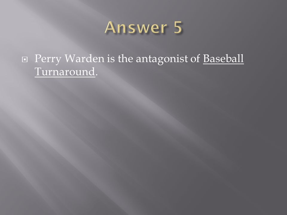 Perry Warden is the antagonist of Baseball Turnaround.