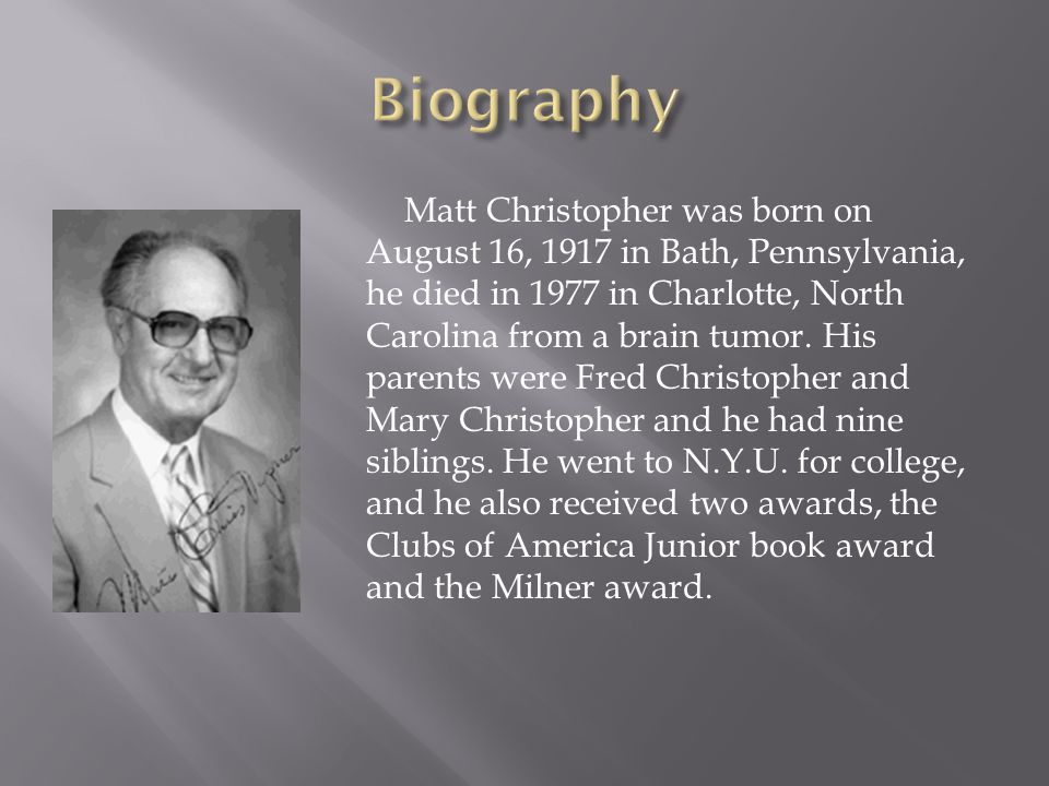 Matt Christopher was born on August 16, 1917 in Bath, Pennsylvania, he died in 1977 in Charlotte, North Carolina from a brain tumor. His parents were
