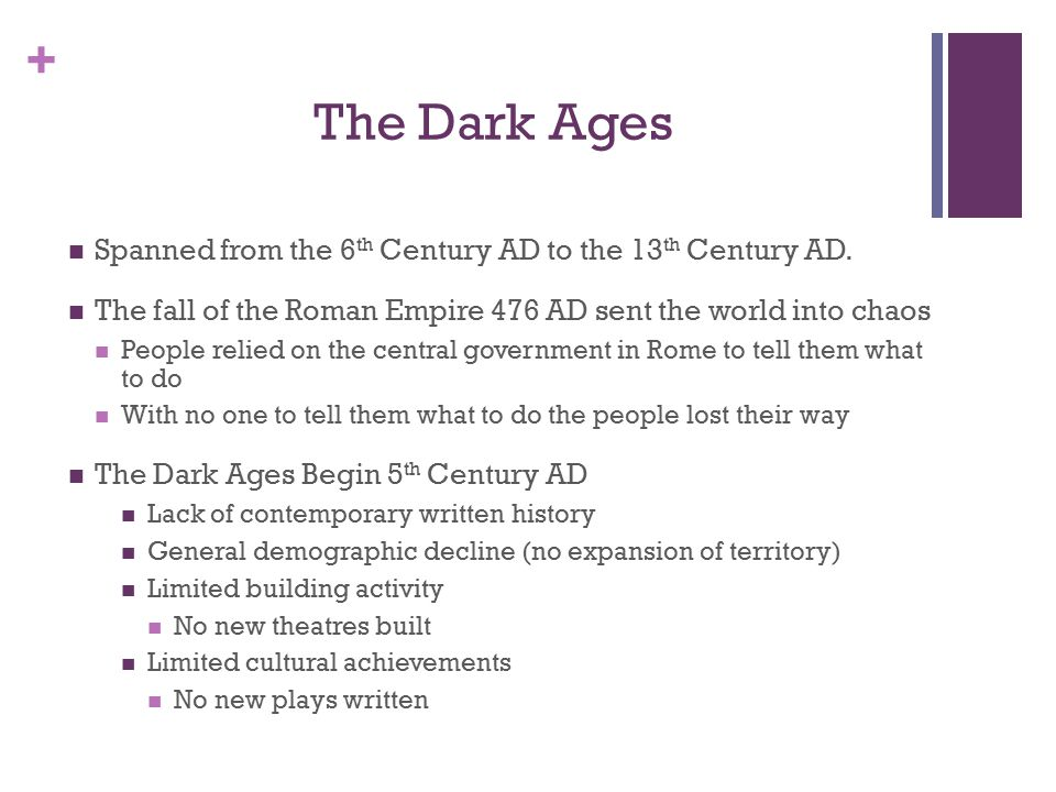 + The Dark Ages Spanned from the 6 th Century AD to the 13 th Century AD.