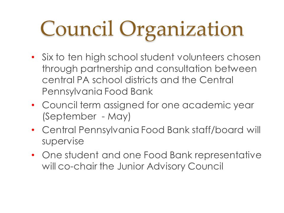 Council Organization Six to ten high school student volunteers chosen through partnership and consultation between central PA school districts and the Central Pennsylvania Food Bank Council term assigned for one academic year (September - May) Central Pennsylvania Food Bank staff/board will supervise One student and one Food Bank representative will co-chair the Junior Advisory Council