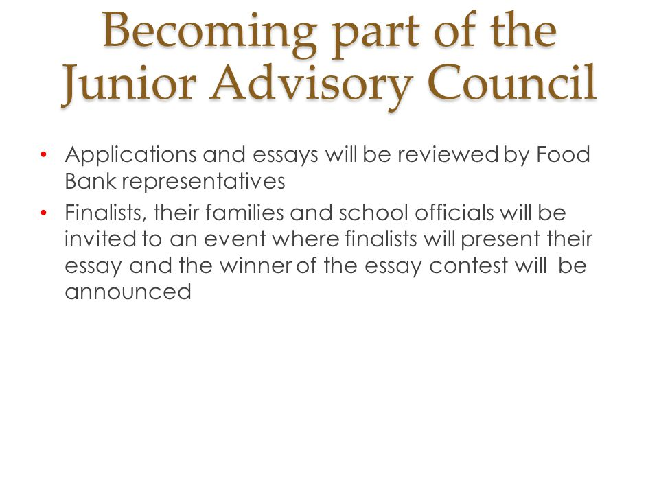 Becoming part of the Junior Advisory Council Applications and essays will be reviewed by Food Bank representatives Finalists, their families and school officials will be invited to an event where finalists will present their essay and the winner of the essay contest will be announced