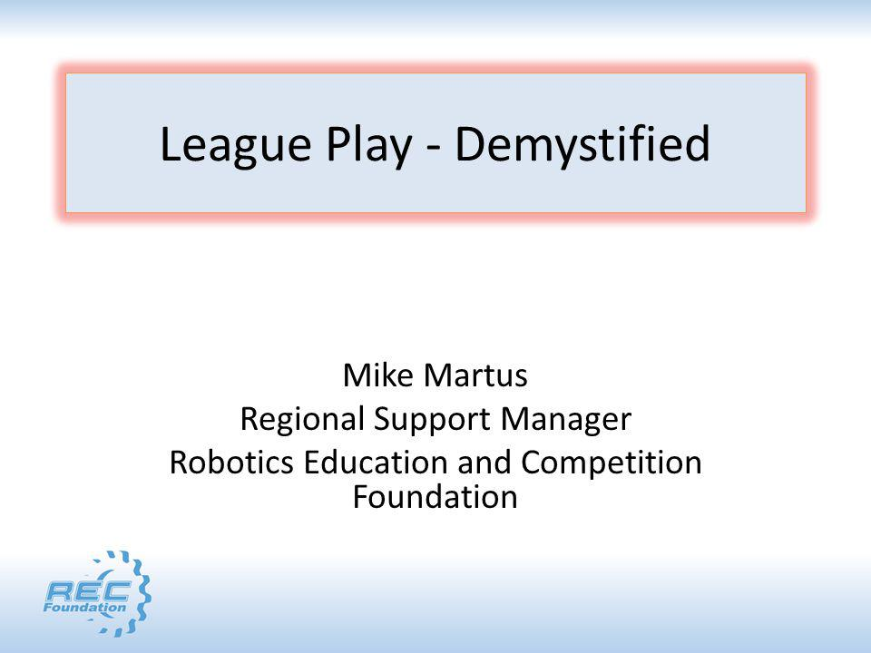League Play - Demystified Mike Martus Regional Support Manager Robotics Education and Competition Foundation