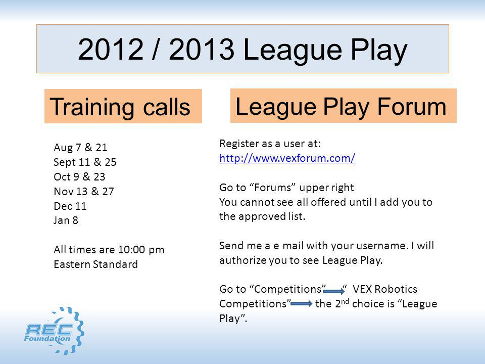 2012 / 2013 League Play Training calls Aug 7 & 21 Sept 11 & 25 Oct 9 & 23 Nov 13 & 27 Dec 11 Jan 8 All times are 10:00 pm Eastern Standard League Play