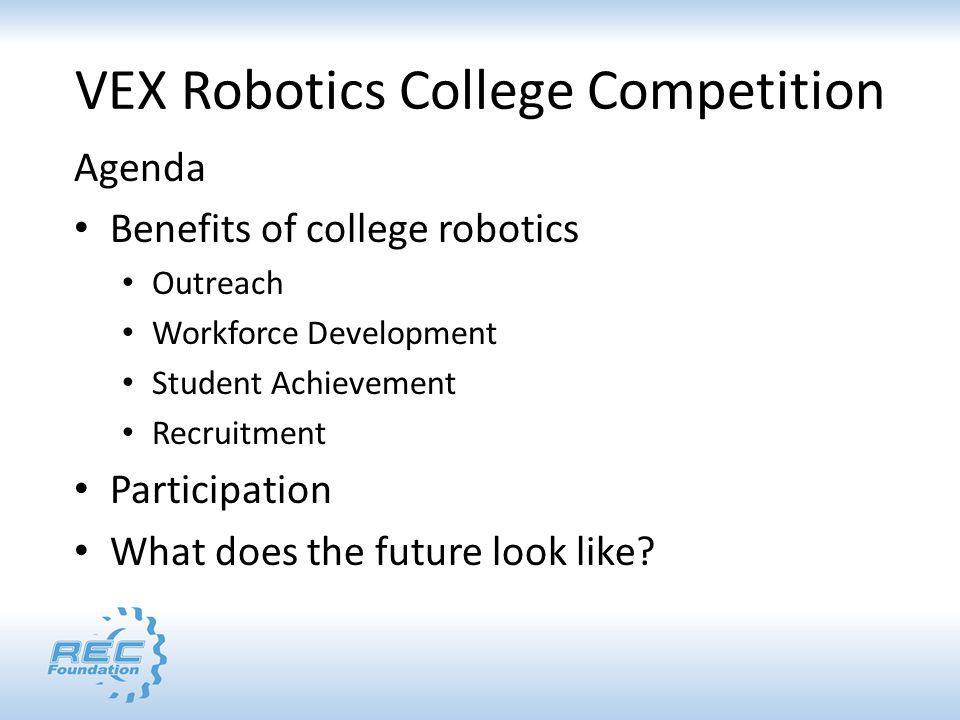 VEX Robotics College Competition Agenda Benefits of college robotics Outreach Workforce Development Student Achievement Recruitment Participation What does the future look like
