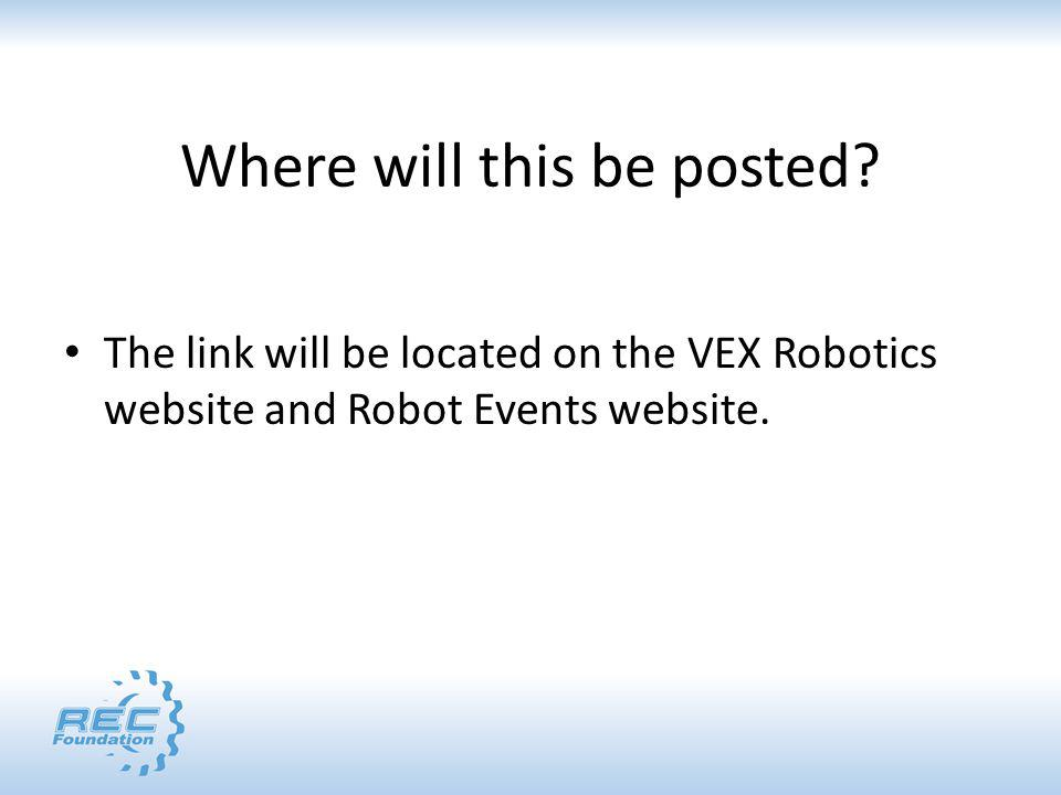 Where will this be posted? The link will be located on the VEX Robotics website and Robot Events website.