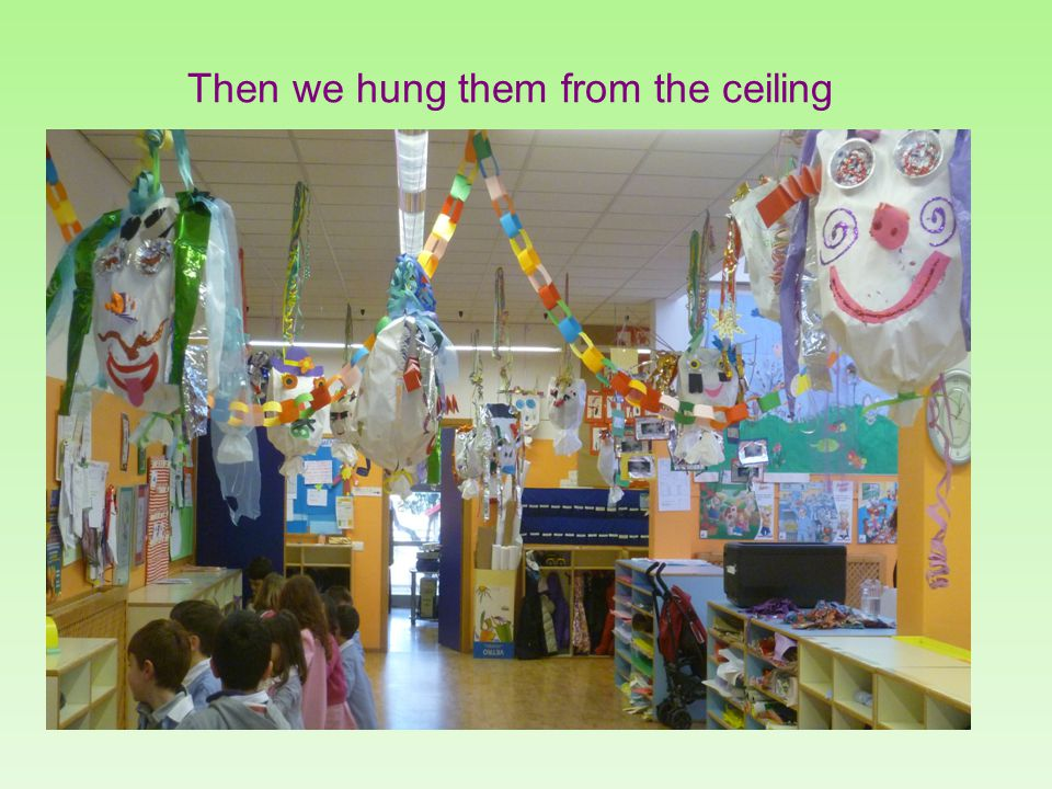 Then we hung them from the ceiling