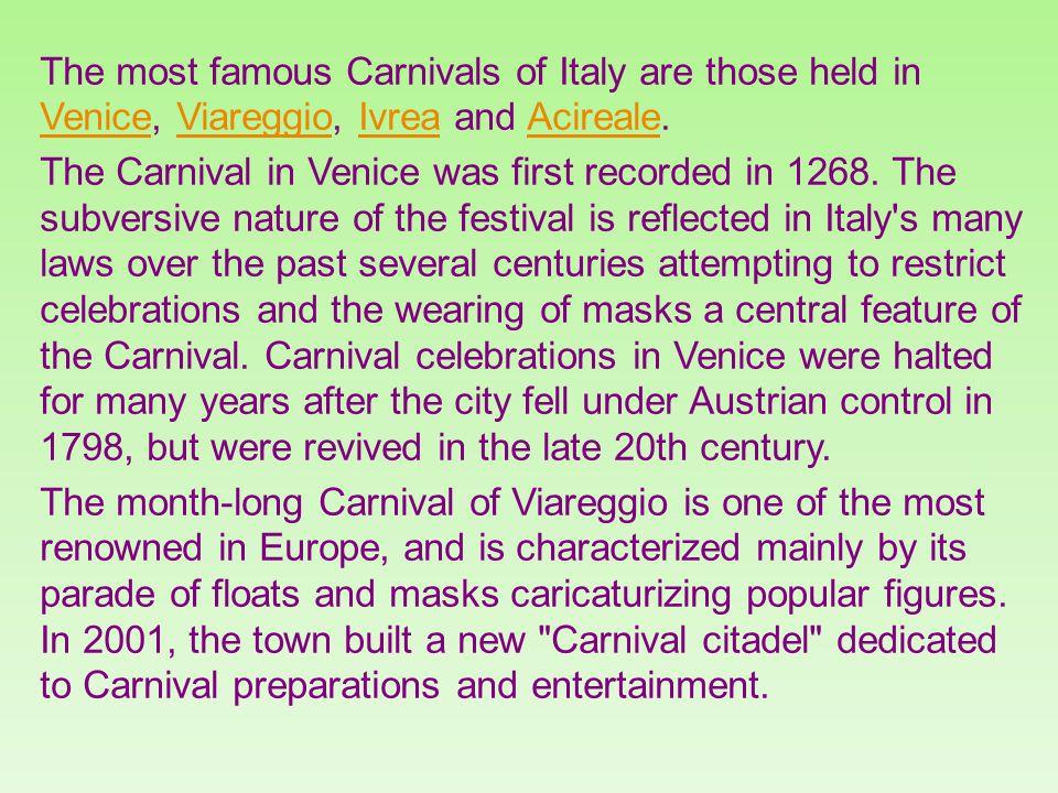 The most famous Carnivals of Italy are those held in Venice, Viareggio, Ivrea and Acireale.