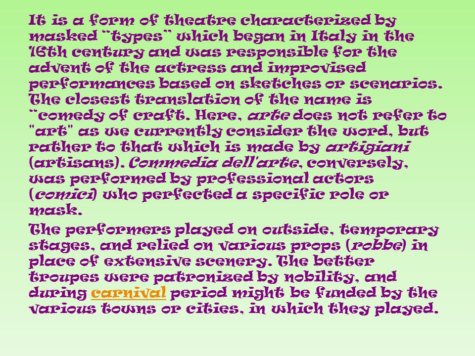 It is a form of theatre characterized by masked types which began in Italy in the 16th century and was responsible for the advent of the actress and improvised performances based on sketches or scenarios.