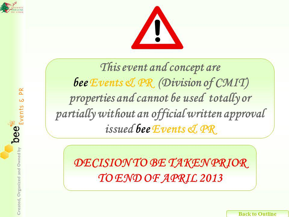 Back to Outline This event and concept are bee Events & PR (Division of CMIT) properties and cannot be used totally or partially without an official written approval issued bee Events & PR DECISION TO BE TAKEN PRIOR TO END OF APRIL 2013