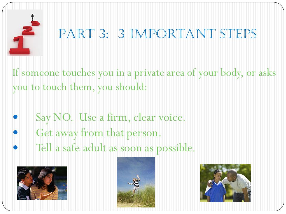 Part 3: 3 Important Steps If someone touches you in a private area of your body, or asks you to touch them, you should: Say NO. Use a firm, clear voic