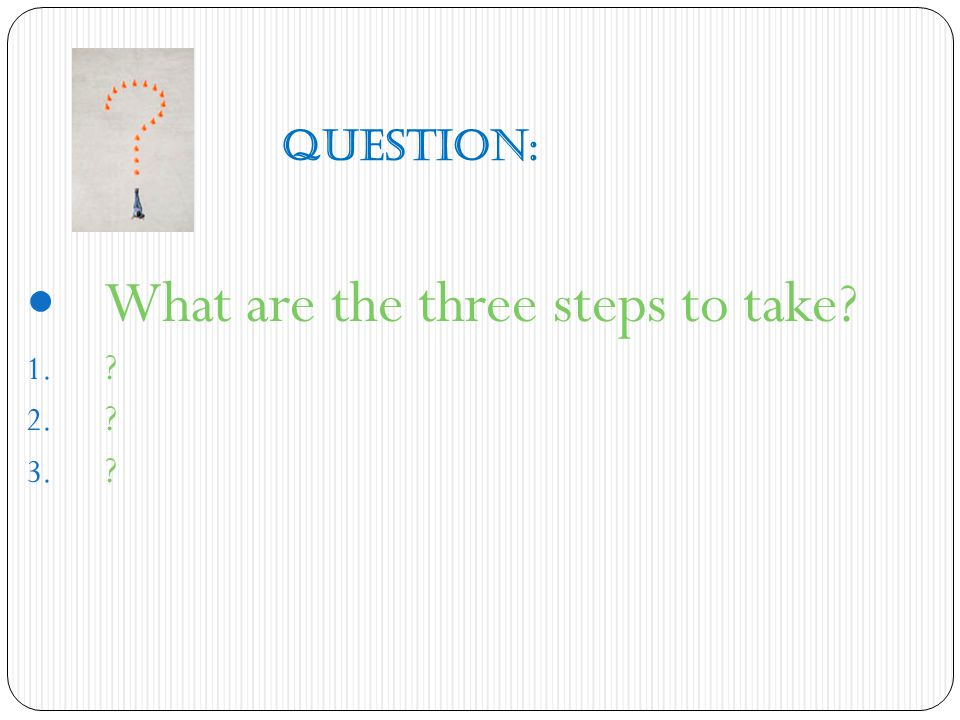 QUESTION: What are the three steps to take? 1. ? 2. ? 3. ?