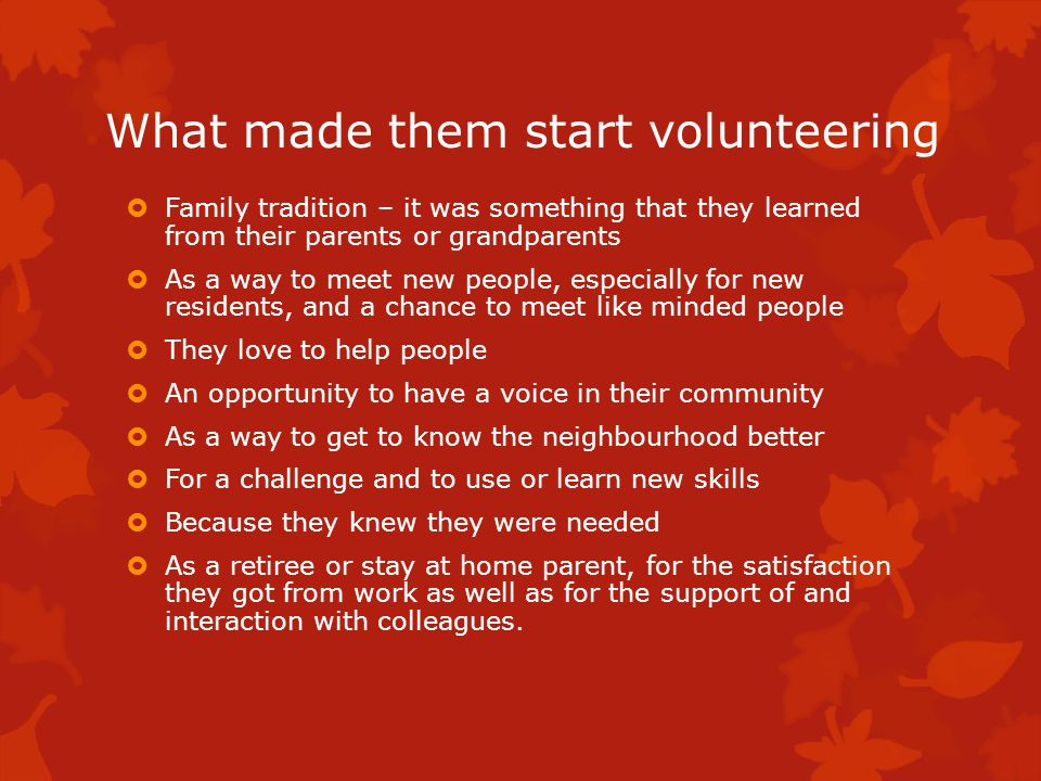 What made them start volunteering Family tradition – it was something that they learned from their parents or grandparents As a way to meet new people, especially for new residents, and a chance to meet like minded people They love to help people An opportunity to have a voice in their community As a way to get to know the neighbourhood better For a challenge and to use or learn new skills Because they knew they were needed As a retiree or stay at home parent, for the satisfaction they got from work as well as for the support of and interaction with colleagues.