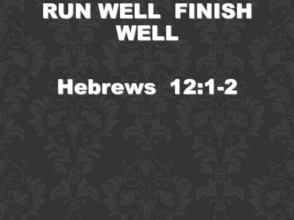 RUN WELL FINISH WELL Hebrews 12:1-2